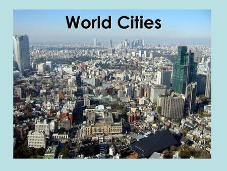 World Cities. Top Ten Cities,1950 (estimated from various sources) City Pop (in millions) Lat Long New York, USA12.340 N 74 W London, UK8.752 N 0 Tokyo,