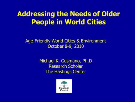 Addressing the Needs of Older People in World Cities Age-Friendly World Cities & Environment October 8-9, 2010 Michael K. Gusmano, Ph.D Research Scholar.