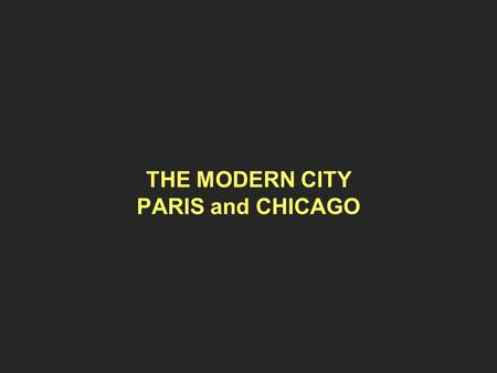 THE MODERN CITY PARIS and CHICAGO. THE GROWTH OF CITIES Populations ~ 1800~ 1900 Manchester 75.000600.000 London 1.000.0006.500.000 Paris 500.0003.000.000.