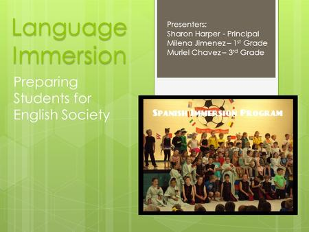 Language Immersion Preparing Students for English Society Presenters: Sharon Harper - Principal Milena Jimenez – 1 st Grade Muriel Chavez – 3 rd Grade.