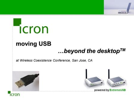 Moving USB …beyond the desktop TM at Wireless Coexistence Conference, San Jose, CA powered by ExtremeUSB.