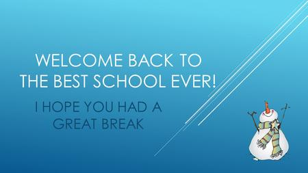 WELCOME BACK TO THE BEST SCHOOL EVER! I HOPE YOU HAD A GREAT BREAK.