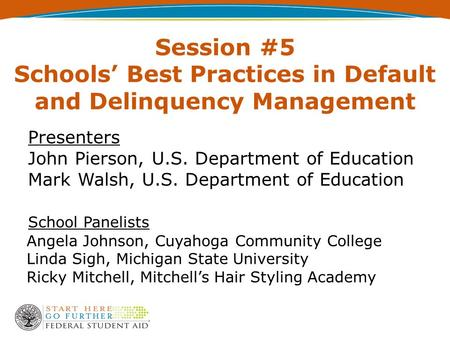 Session #5 Schools' Best Practices in Default and Delinquency Management Presenters John Pierson, U.S. Department of Education Mark Walsh, U.S. Department.