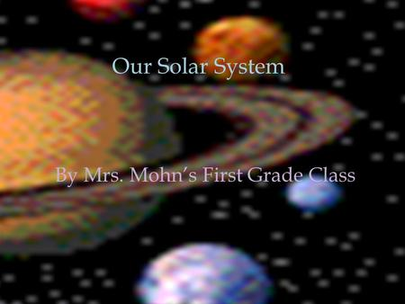 Our Solar System By Mrs. Mohn's First Grade Class Our Solar System.