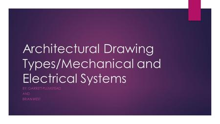 Architectural Drawing Types/Mechanical and Electrical Systems BY: GARRETT PLUMSTEAD AND BRIAN WEST.