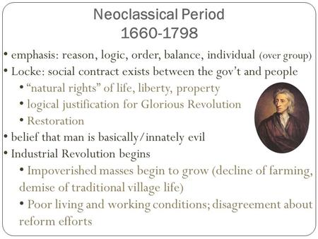 Neoclassical Period 1660-1798 emphasis: reason, logic, order, balance, individual (over group) Locke: social contract exists between the gov't and people.
