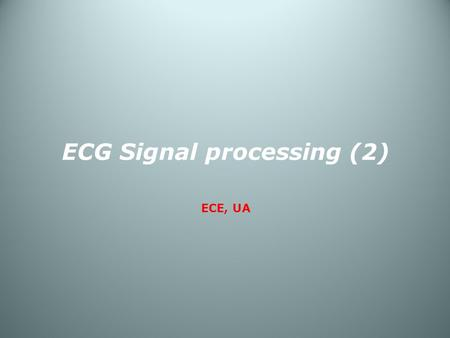 ECG Signal processing (2) ECE, UA. ECG signal processing - Case [1]  Diagnosis of Cardiovascular Abnormalities From Compressed ECG: A Data Mining-Based.