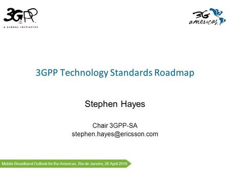 1 # Mobile Broadband Outlook for the Americas, Rio de Janeiro, 26 April 2010 3GPP Technology Standards Roadmap Stephen Hayes Chair 3GPP-SA