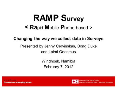 Www.ifrc.org Saving lives, changing minds. RAMP S urvey Changing the way we collect data in Surveys Presented by Jenny Cervinskas, Bong Duke and Laimi.