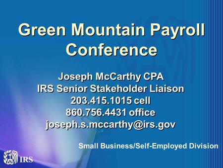 Green Mountain Payroll Conference Joseph McCarthy CPA IRS Senior Stakeholder Liaison 203.415.1015 cell 860.756.4431 office Joseph.