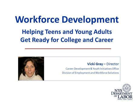 Workforce Development Helping Teens and Young Adults Get Ready for College and Career Vicki Gray – Director Career Development & Youth Initiatives Office.