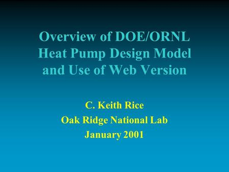 Overview of DOE/ORNL Heat Pump Design Model and Use of Web Version C. Keith Rice Oak Ridge National Lab January 2001.