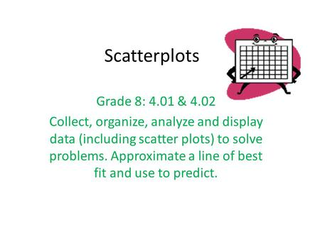 Scatterplots Grade 8: 4.01 & 4.02 Collect, organize, analyze and display data (including scatter plots) to solve problems. Approximate a line of best fit.