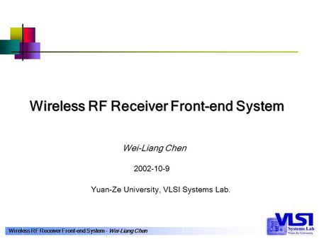 Wireless RF Receiver Front-end System – Wei-Liang Chen Wei-Liang Chen Wireless RF Receiver Front-end System Yuan-Ze University, VLSI Systems Lab. 2002-10-9.