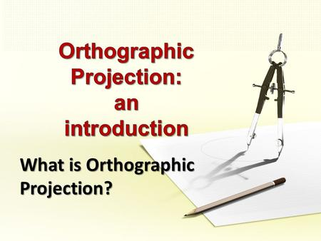 What is Orthographic Projection?. Orthographic Projection Lesson Objectives By the end of the lesson: Everyone will be able to produce a simple 3 rd Angle.