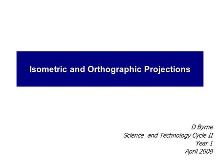 Isometric and Orthographic Projections D Byrne Science and Technology Cycle II Year 1 April 2008.