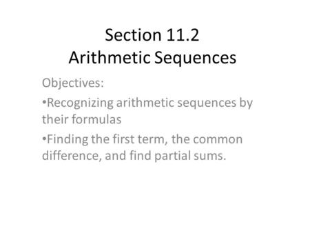 Section 11.2 Arithmetic Sequences Objectives: Recognizing arithmetic sequences by their formulas Finding the first term, the common difference, and find.