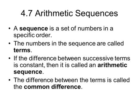 4.7 Arithmetic Sequences A sequence is a set of numbers in a specific order. The numbers in the sequence are called terms. If the difference between successive.