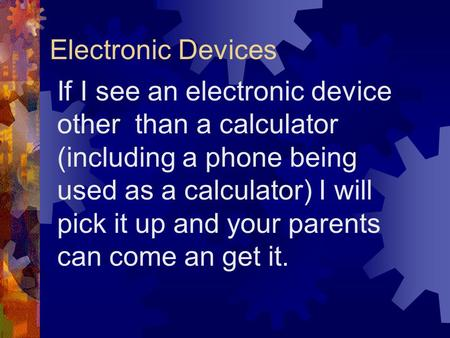 Electronic Devices If I see an electronic device other than a calculator (including a phone being used as a calculator) I will pick it up and your parents.