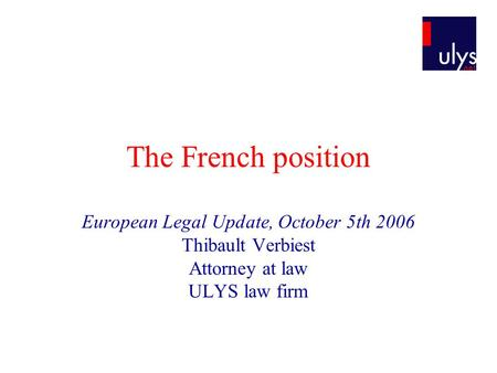 The French position European Legal Update, October 5th 2006 Thibault Verbiest Attorney at law ULYS law firm.