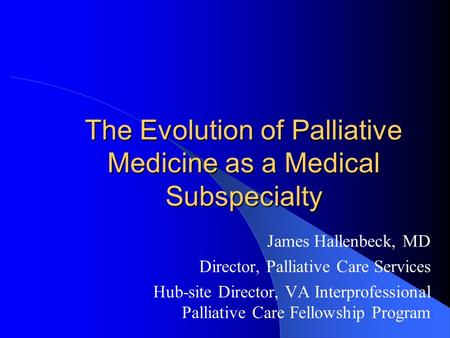 The Evolution of Palliative Medicine as a Medical Subspecialty James Hallenbeck, MD Director, Palliative Care Services Hub-site Director, VA Interprofessional.