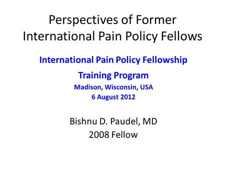 Perspectives of Former International Pain Policy Fellows International Pain Policy Fellowship Training Program Madison, Wisconsin, USA 6 August 2012 Bishnu.