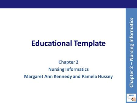 Educational Template Chapter 2 Nursing Informatics Margaret Ann Kennedy and Pamela Hussey Chapter 2 – Nursing Informatics.