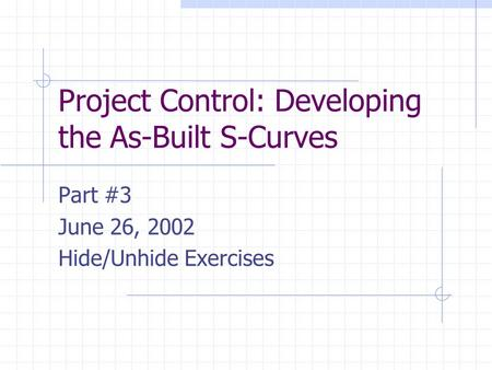 Project Control: Developing the As-Built S-Curves Part #3 June 26, 2002 Hide/Unhide Exercises.