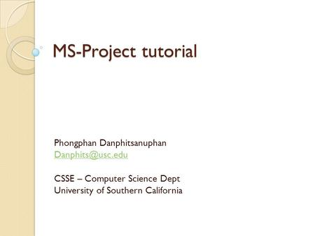 MS-Project tutorial Phongphan Danphitsanuphan CSSE – Computer Science Dept University of Southern California.