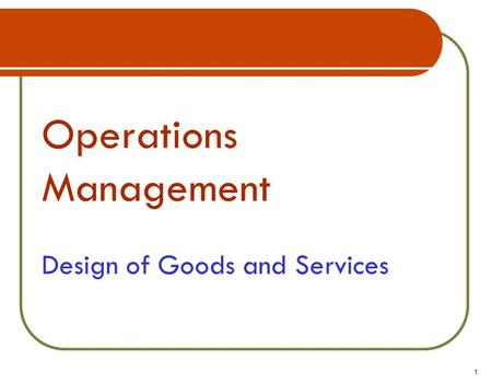Operations Management Design of Goods and Services 1.