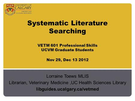 Systematic Literature Searching VETM 601 Professional Skills UCVM Graduate Students Nov 29, Dec 13 2012 Lorraine Toews MLIS Librarian, Veterinary Medicine,UC.