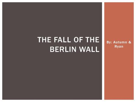 By: Autumn & Ryan THE FALL OF THE BERLIN WALL.  In 1945 after WWII, Berlin split into 4 sections and occupied by: United States, Great Britain, France.