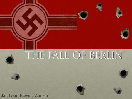 The fall of berlin Jai, Ivan, Edwin, Vamshi. Thesis After a series of Allied victories across the continent, Germany became a mere shell of its former.