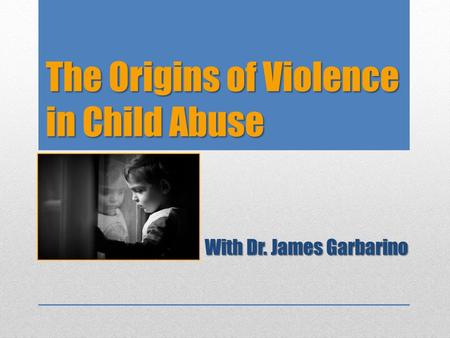 The Origins of Violence in Child Abuse With Dr. James Garbarino.