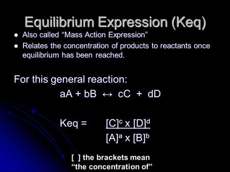 "Equilibrium Expression (Keq) Also called ""Mass Action Expression"" Also called ""Mass Action Expression"" Relates the concentration of products to reactants."