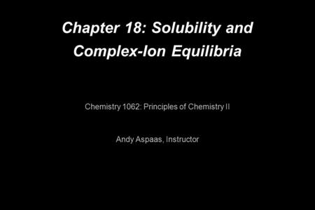 Chapter 18: Solubility and Complex-Ion Equilibria Chemistry 1062: Principles of Chemistry II Andy Aspaas, Instructor.