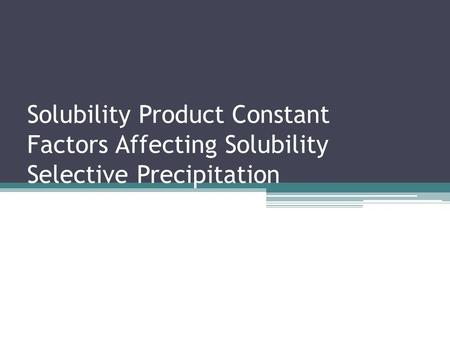 Solubility Product Constant Factors Affecting Solubility Selective Precipitation.