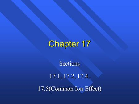 Sections 17.1, 17.2, 17.4, 17.5(Common Ion Effect)