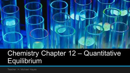 Chemistry Chapter 12 – Quantitative Equilibrium Teacher: H. Michael Hayes.