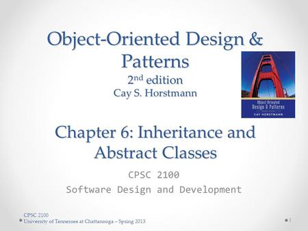 CPSC 2100 University of Tennessee at Chattanooga – Spring 2013 Object-Oriented Design & Patterns 2 nd edition Cay S. Horstmann Chapter 6: Inheritance and.