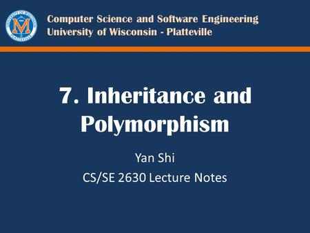 Computer Science and Software Engineering University of Wisconsin - Platteville 7. Inheritance and Polymorphism Yan Shi CS/SE 2630 Lecture Notes.