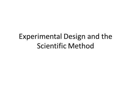 Experimental Design and the Scientific Method. Warm-up (8-27-14) Write down what you think experimental design means Why do you think experimental design.