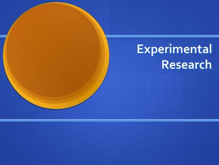 Experimental Research Take some action and observe its effects Take some action and observe its effects Extension of natural science to social science.