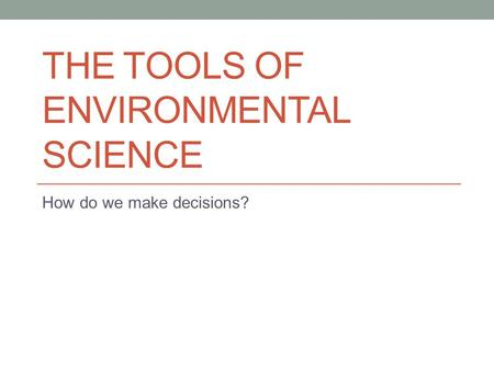 THE TOOLS OF ENVIRONMENTAL SCIENCE How do we make decisions?