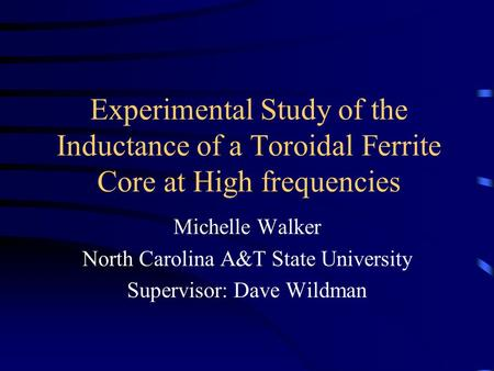 Experimental Study of the Inductance of a Toroidal Ferrite Core at High frequencies Michelle Walker North Carolina A&T State University Supervisor: Dave.