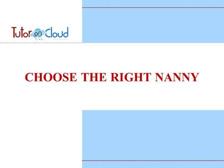 CHOOSE THE RIGHT NANNY. KEY TO FIND THE BEST NANNY Be willing to keep looking until you find the person who will be the best fit for your family. You.