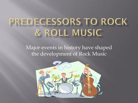 Major events in history have shaped the development of Rock Music.