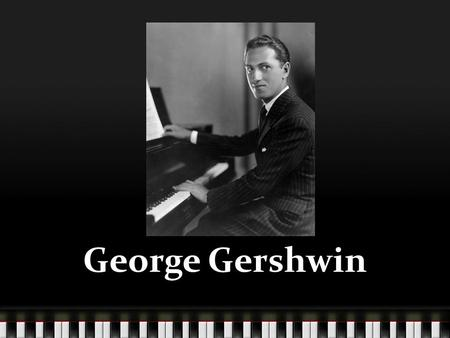 George Gershwin. His Family His father immigrated from Russia to the US in 1890. His father Morris was looking to find a girl, Rose Bruskin, that he met.