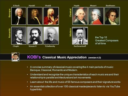 KOBI's Classical Music Appreciation (version 4.3) A concise summary <strong>of</strong> classical music covering the 4 main periods <strong>of</strong> music: Baroque, Classical, Romantic.