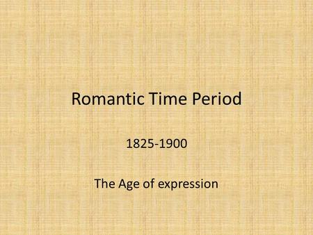 Romantic Time Period 1825-1900 The Age of expression.